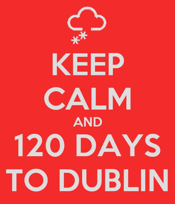 KEEP CALM AND 120 DAYS TO DUBLIN