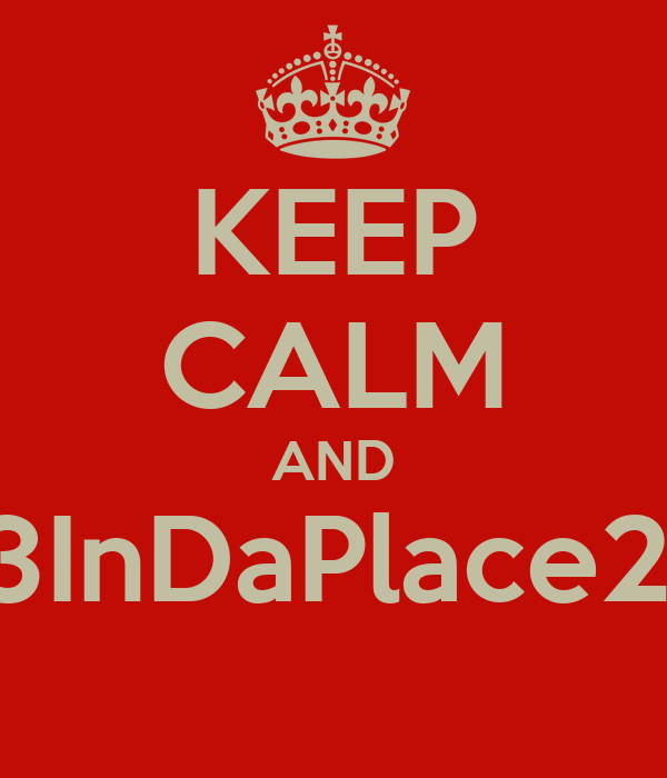 KEEP CALM AND 123InDaPlace2Be