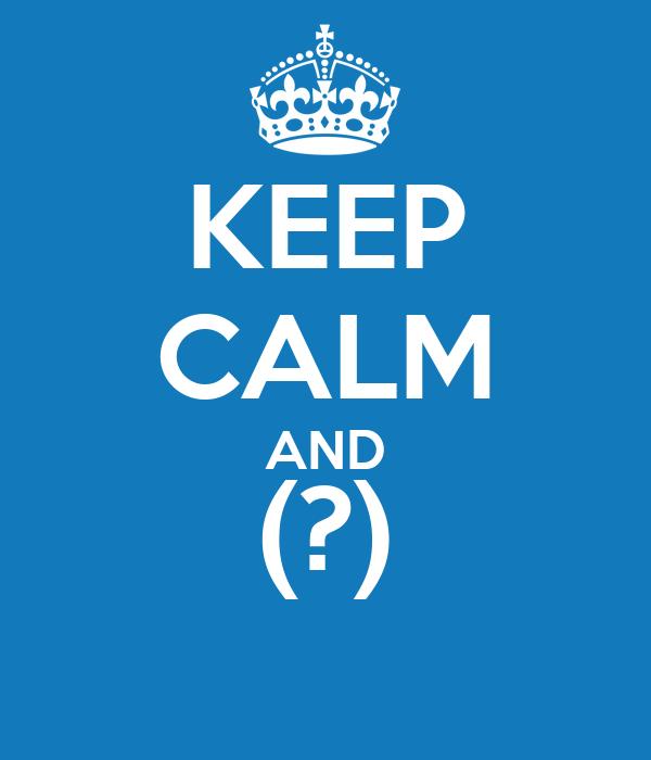 KEEP CALM AND (?)