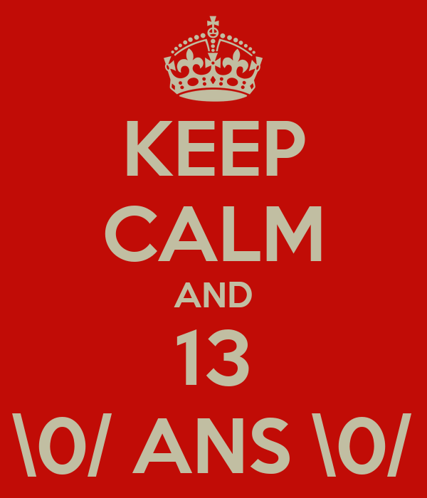 KEEP CALM AND 13 \0/ ANS \0/