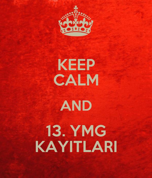 KEEP CALM AND 13. YMG KAYITLARI