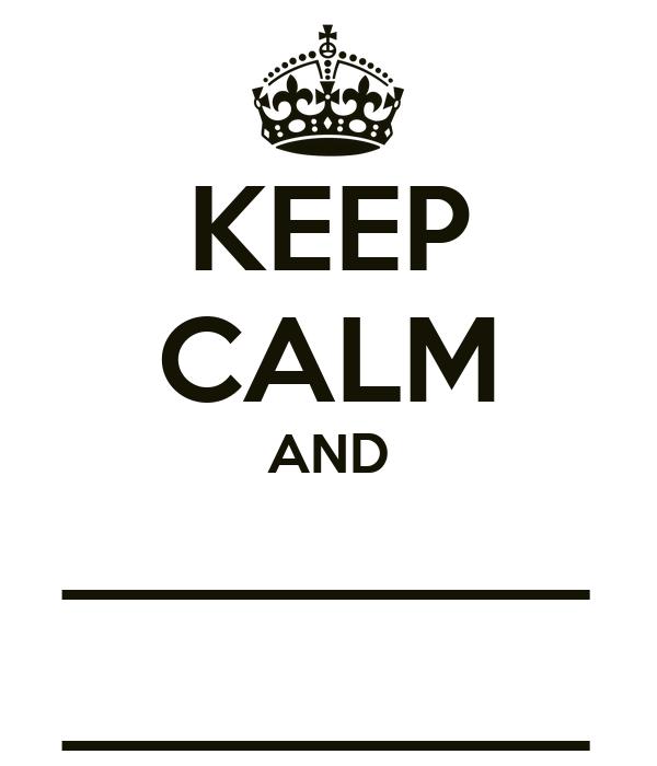 KEEP CALM AND _________ _________