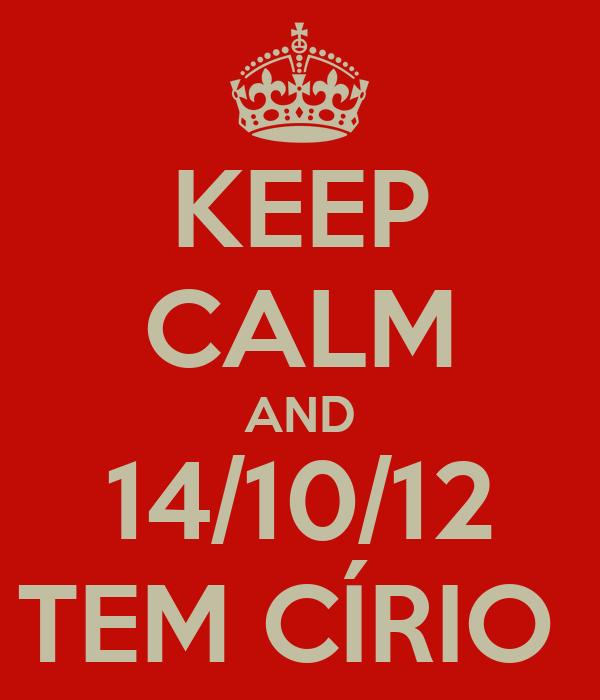 KEEP CALM AND 14/10/12 TEM CÍRIO