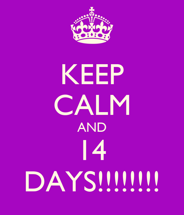 KEEP CALM AND 14 DAYS!!!!!!!!