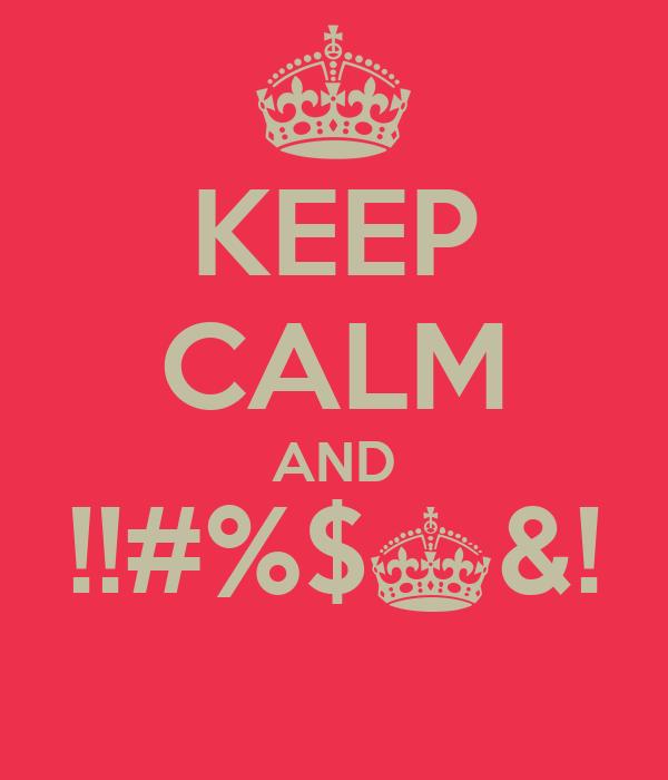 KEEP CALM AND !!#%$^&!