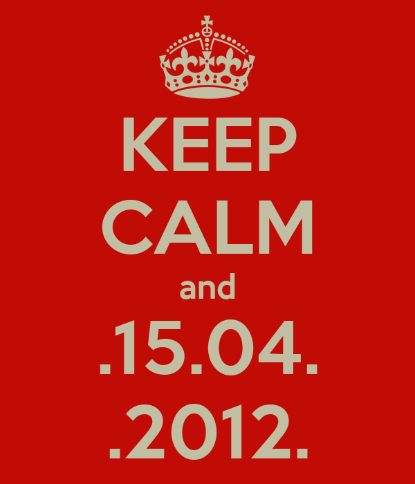 KEEP CALM and .15.04. .2012.