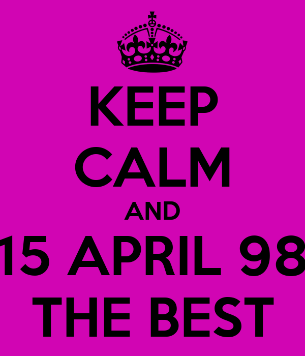 KEEP CALM AND 15 APRIL 98 THE BEST