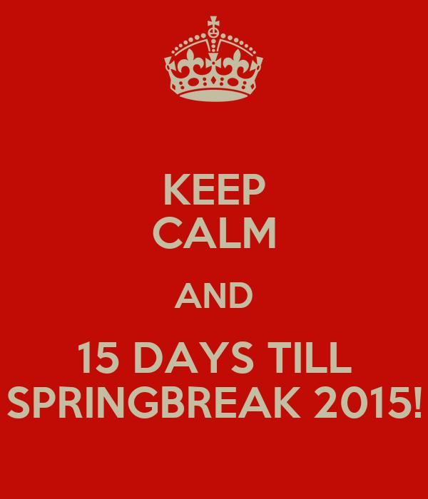 KEEP CALM AND 15 DAYS TILL SPRINGBREAK 2015!