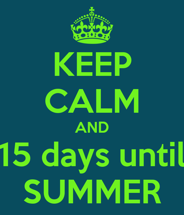 KEEP CALM AND 15 days until SUMMER