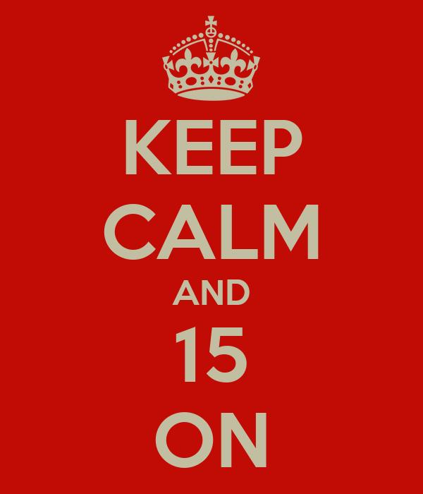 KEEP CALM AND 15 ON