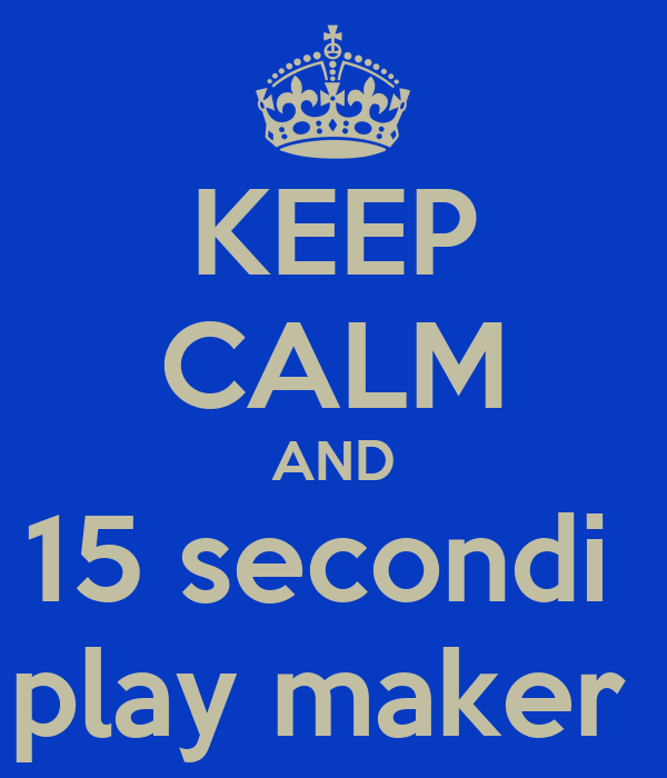 KEEP CALM AND 15 secondi  play maker