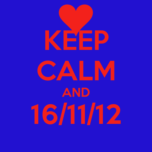 KEEP CALM AND 16/11/12