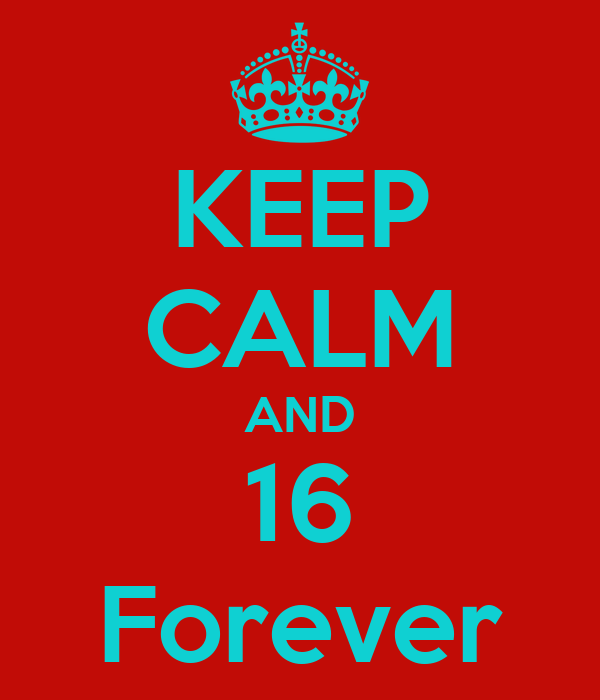 KEEP CALM AND 16 Forever