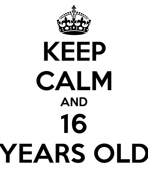 KEEP CALM AND 16 YEARS OLD