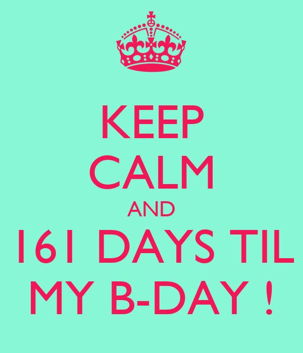 KEEP CALM AND 161 DAYS TIL MY B-DAY !