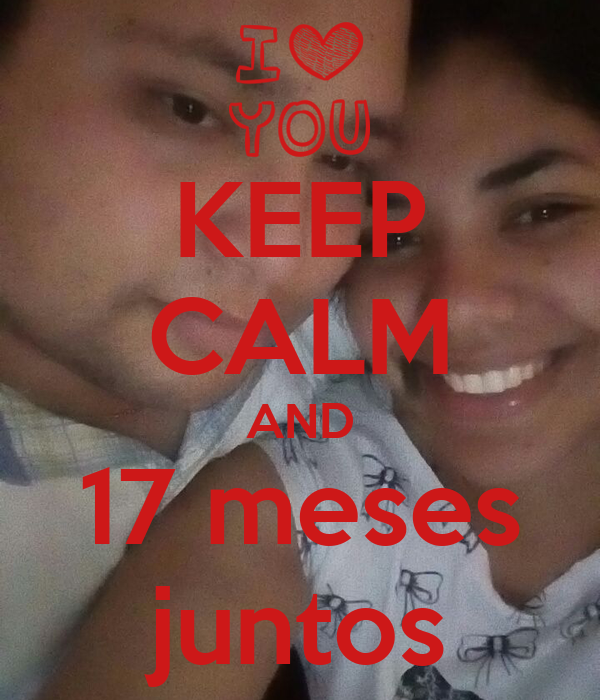 KEEP CALM AND 17 meses juntos