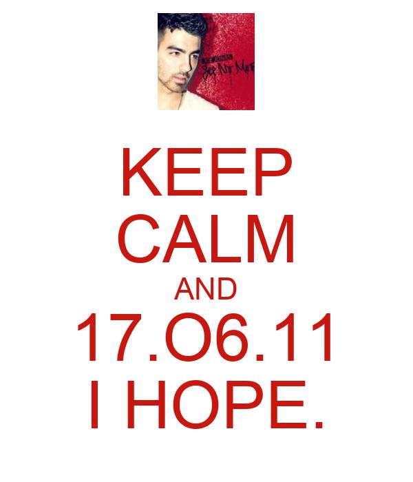 KEEP CALM AND 17.O6.11 I HOPE.