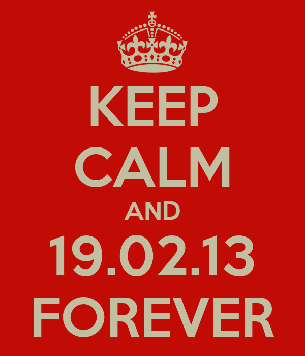 KEEP CALM AND 19.02.13 FOREVER
