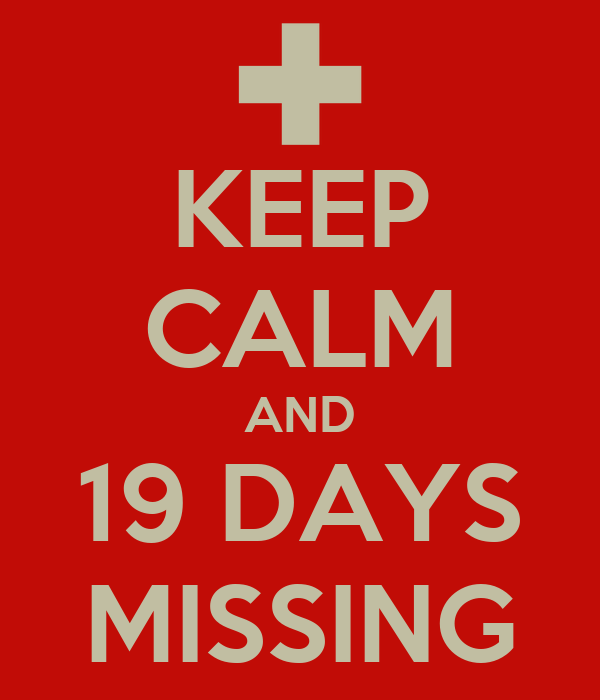 KEEP CALM AND 19 DAYS MISSING