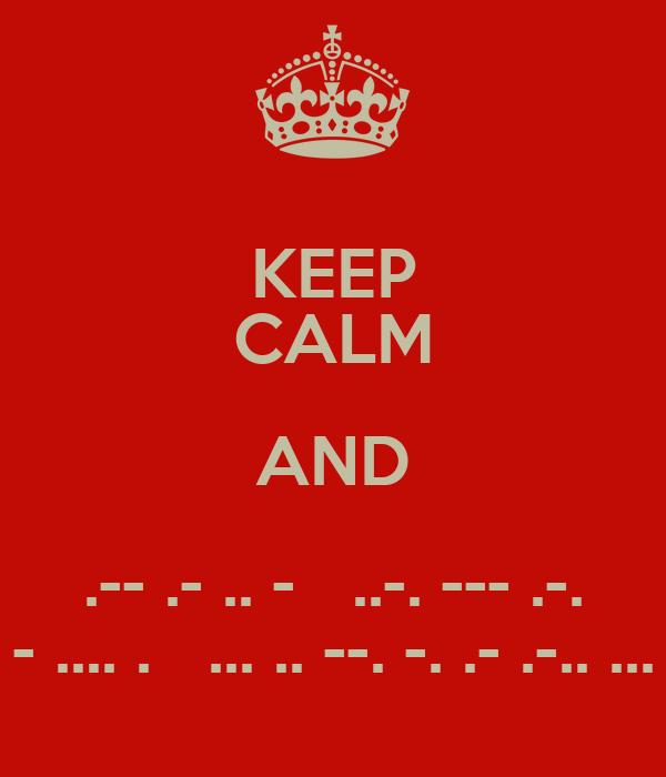 KEEP CALM AND .-- .- .. -   ..-. --- .-. - .... .   ... .. --. -. .- .-.. ...