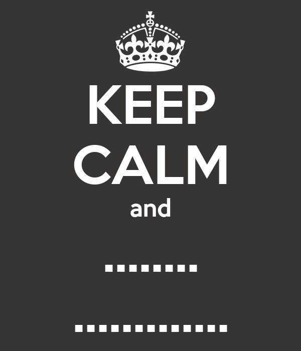 KEEP CALM and ........ .............