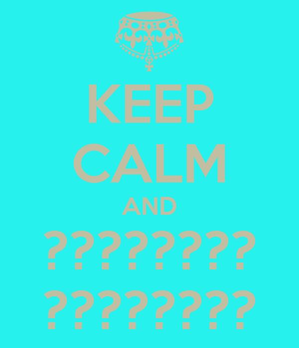 KEEP CALM AND ???????? ????????