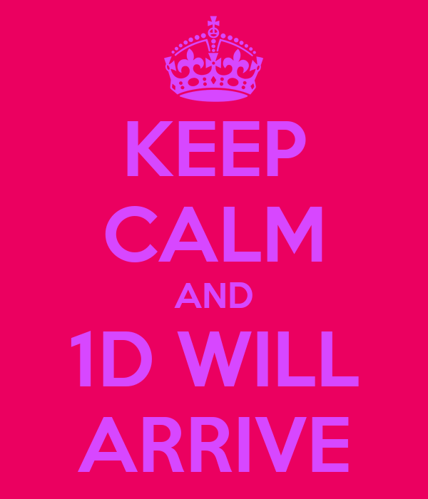 KEEP CALM AND 1D WILL ARRIVE