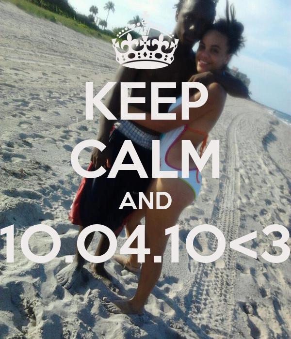 KEEP CALM AND 1O.O4.1O<3