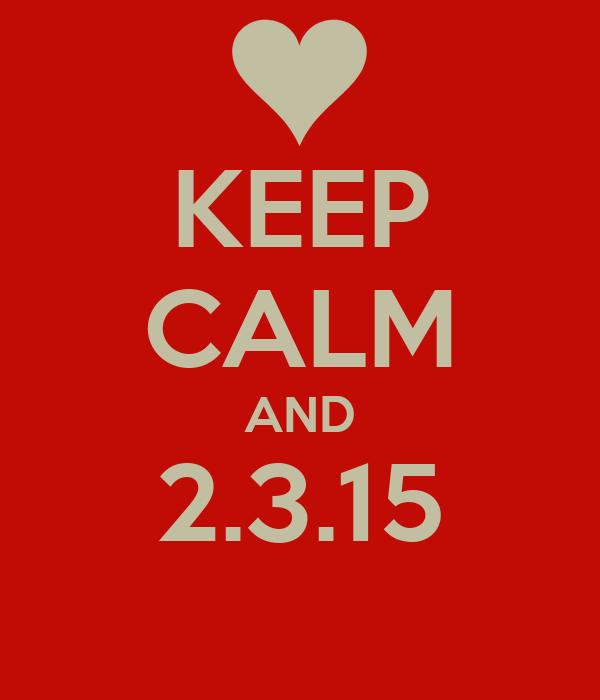 KEEP CALM AND 2.3.15