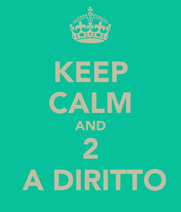 KEEP CALM AND 2  A DIRITTO
