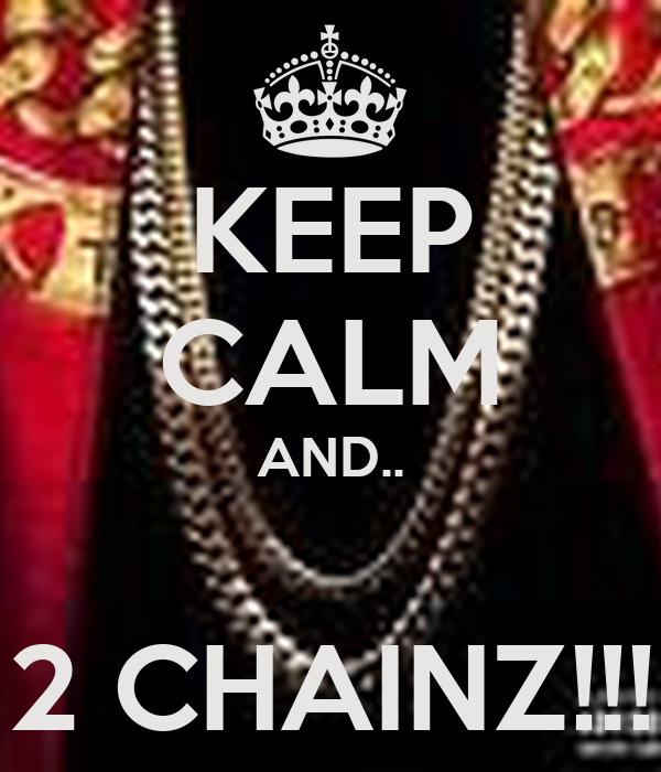 KEEP CALM AND..  2 CHAINZ!!!