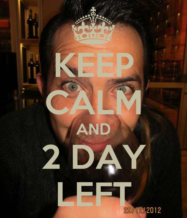 KEEP CALM AND 2 DAY LEFT