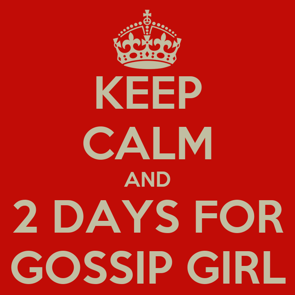 KEEP CALM AND 2 DAYS FOR GOSSIP GIRL