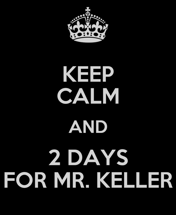KEEP CALM AND 2 DAYS FOR MR. KELLER