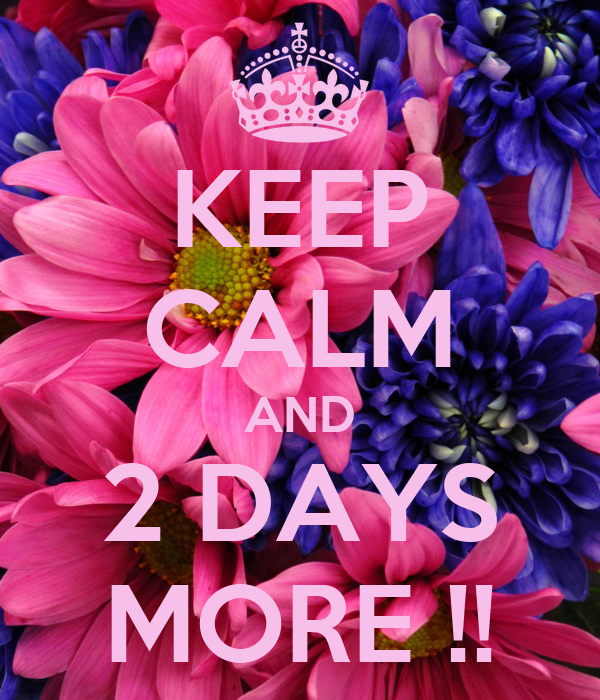 KEEP CALM AND 2 DAYS MORE !!