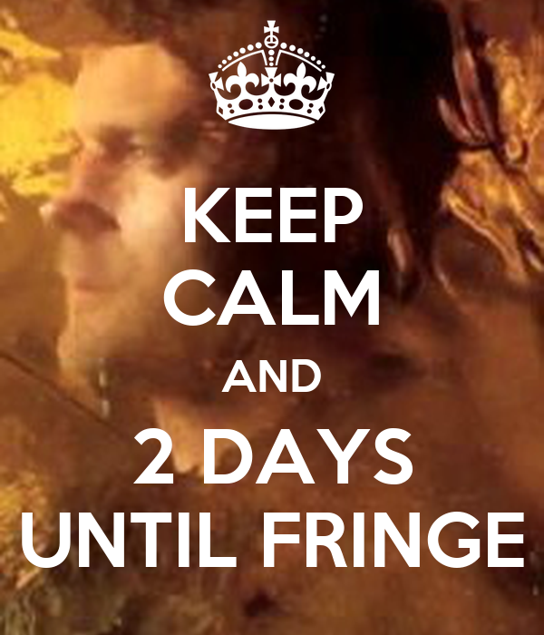 KEEP CALM AND 2 DAYS UNTIL FRINGE