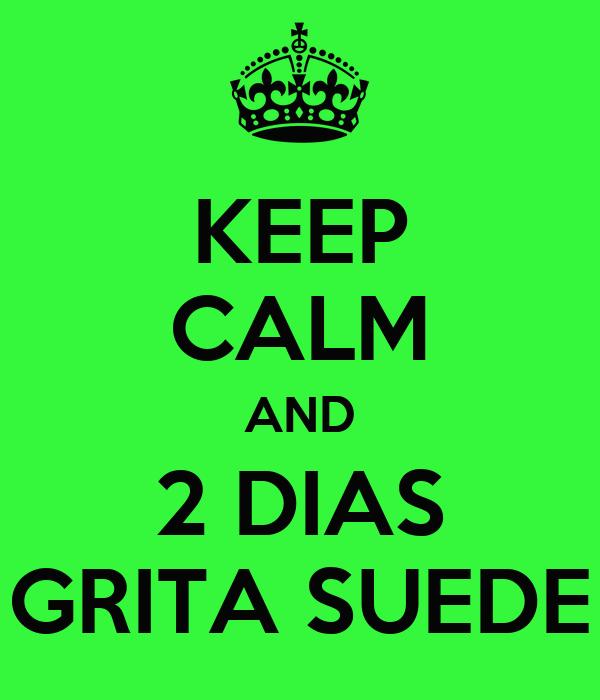 KEEP CALM AND 2 DIAS GRITA SUEDE