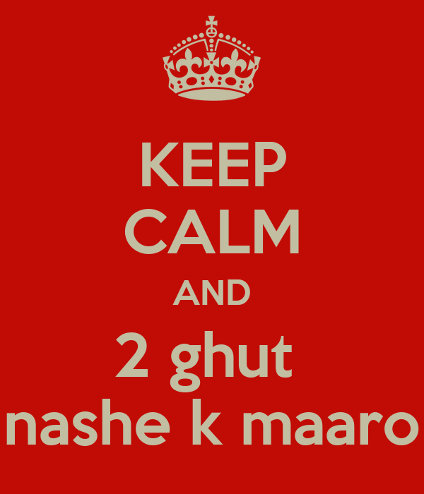 KEEP CALM AND 2 ghut  nashe k maaro