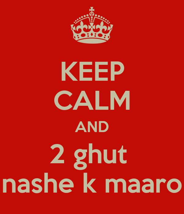 KEEP CALM AND 2 ghut  nashe k maaro