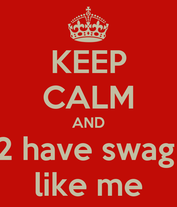 KEEP CALM AND 2 have swag  like me