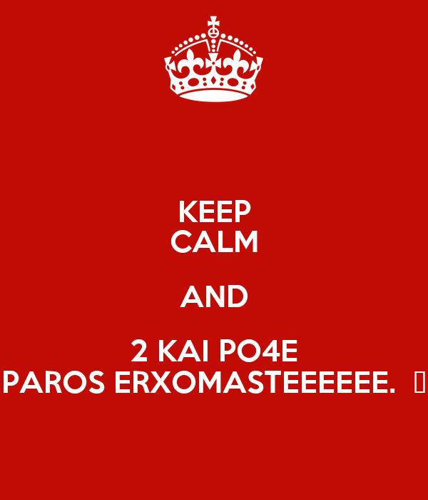 KEEP CALM AND 2 KAI PO4E PAROS ERXOMASTEEEEEE.  😀