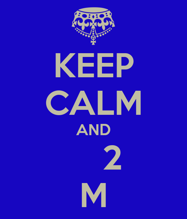 KEEP CALM AND     2 M
