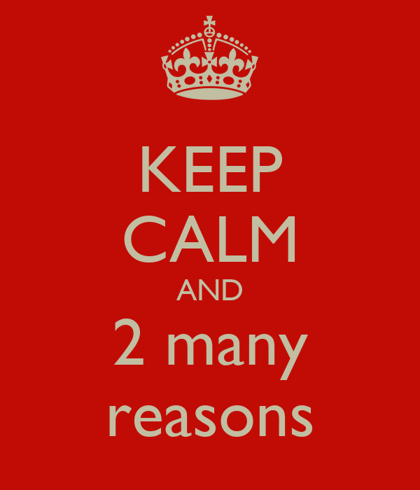 KEEP CALM AND 2 many reasons
