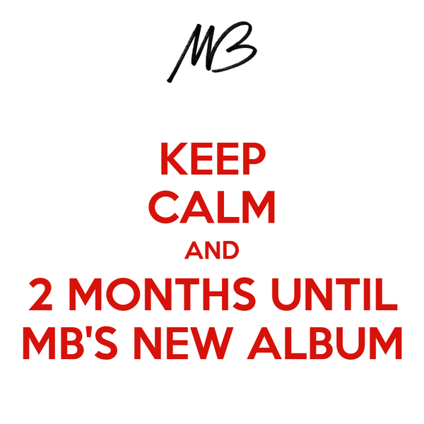 KEEP CALM AND 2 MONTHS UNTIL MB'S NEW ALBUM