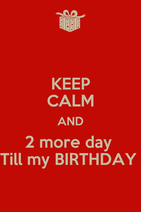 KEEP CALM AND 2 more day  Till my BIRTHDAY