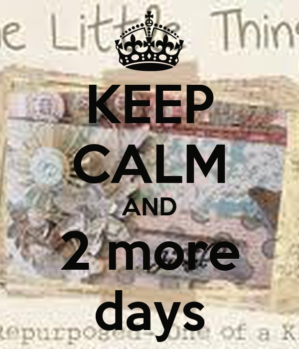 KEEP CALM AND 2 more days