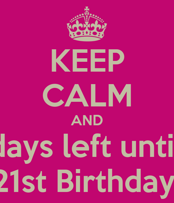 KEEP CALM AND 20 days left until my 21st Birthday