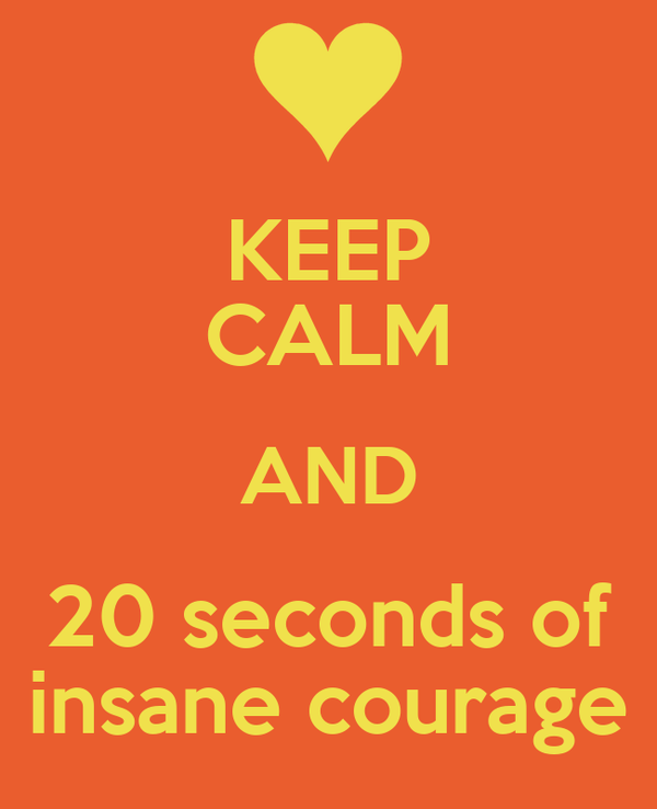 KEEP CALM AND 20 seconds of insane courage