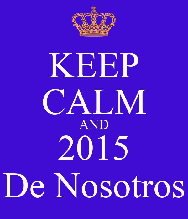 KEEP CALM AND 2015 De Nosotros
