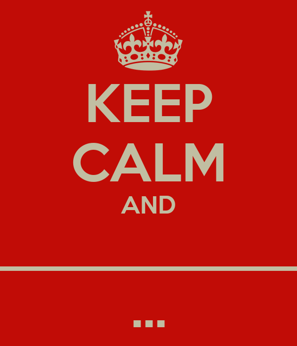 KEEP CALM AND _____________ ...